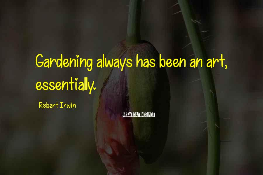 Robert Irwin Sayings: Gardening always has been an art, essentially.