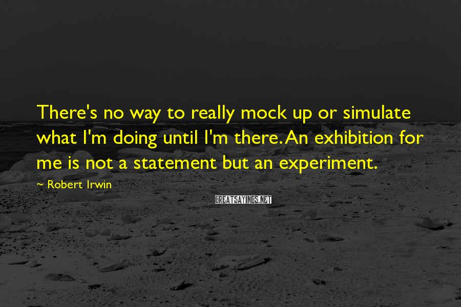 Robert Irwin Sayings: There's no way to really mock up or simulate what I'm doing until I'm there.