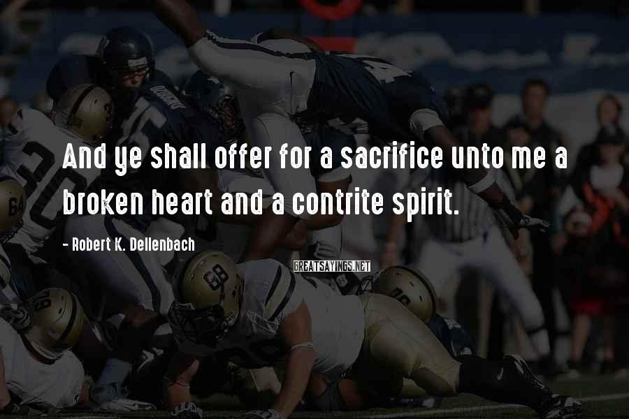 Robert K. Dellenbach Sayings: And ye shall offer for a sacrifice unto me a broken heart and a contrite