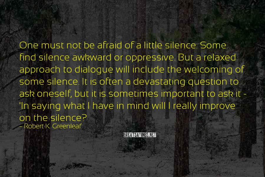Robert K. Greenleaf Sayings: One must not be afraid of a little silence. Some find silence awkward or oppressive.