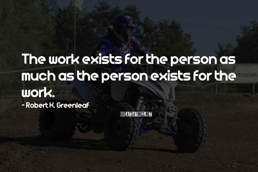 Robert K. Greenleaf Sayings: The work exists for the person as much as the person exists for the work.