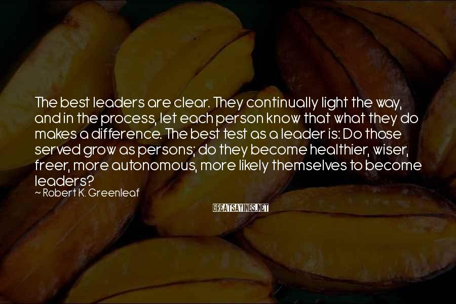 Robert K. Greenleaf Sayings: The best leaders are clear. They continually light the way, and in the process, let