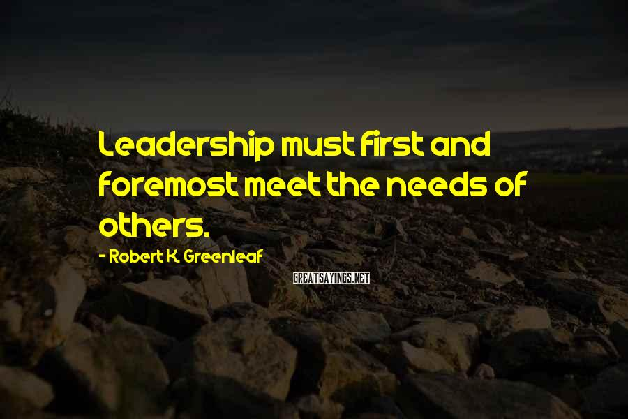 Robert K. Greenleaf Sayings: Leadership must first and foremost meet the needs of others.