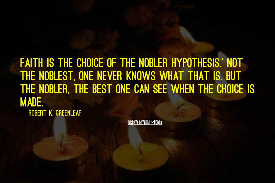 Robert K. Greenleaf Sayings: Faith is the choice of the nobler hypothesis.' Not the noblest, one never knows what
