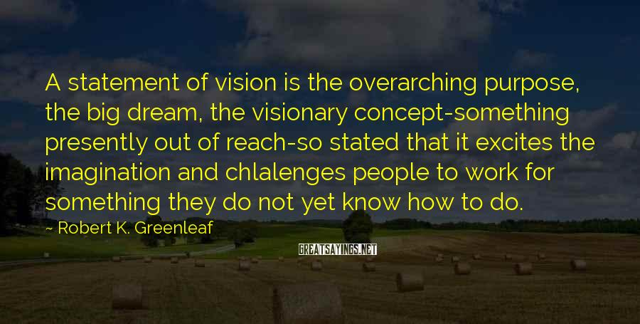 Robert K. Greenleaf Sayings: A statement of vision is the overarching purpose, the big dream, the visionary concept-something presently