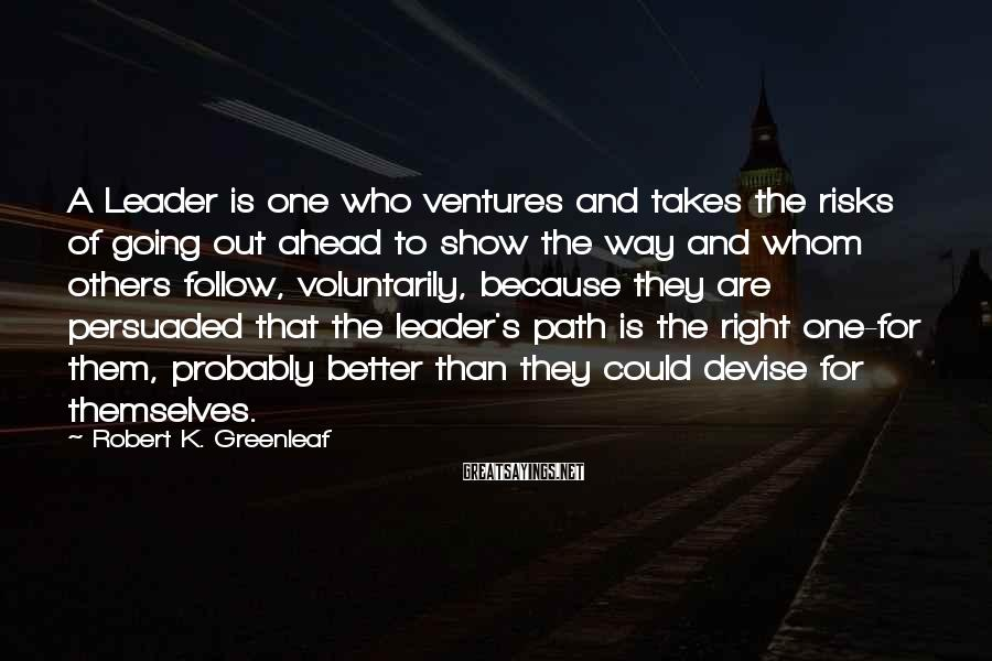 Robert K. Greenleaf Sayings: A Leader is one who ventures and takes the risks of going out ahead to