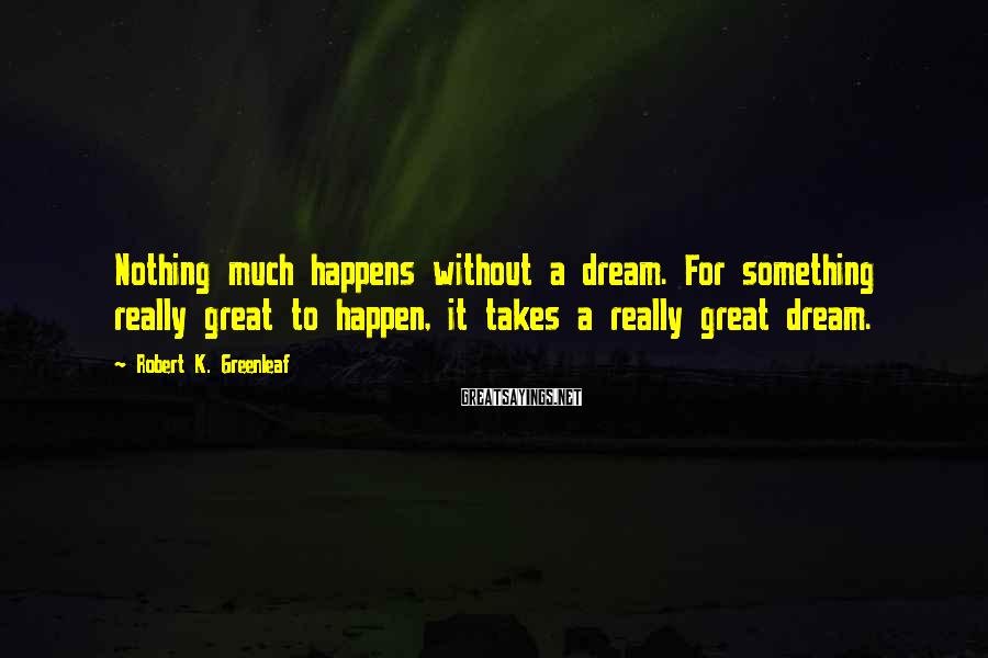 Robert K. Greenleaf Sayings: Nothing much happens without a dream. For something really great to happen, it takes a