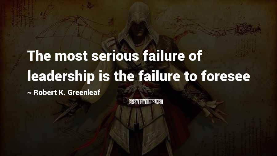 Robert K. Greenleaf Sayings: The most serious failure of leadership is the failure to foresee