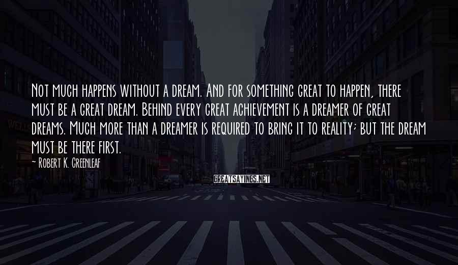 Robert K. Greenleaf Sayings: Not much happens without a dream. And for something great to happen, there must be