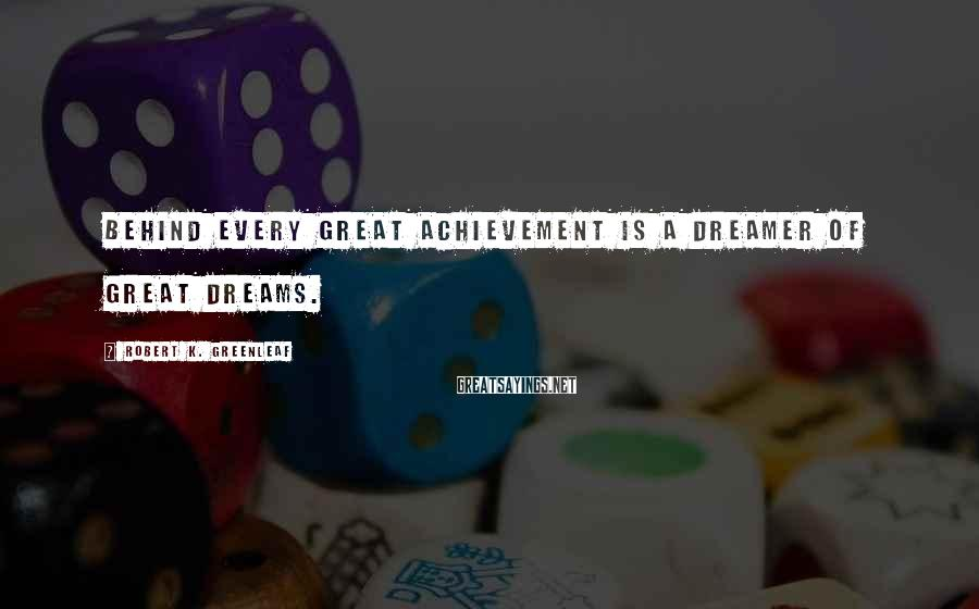 Robert K. Greenleaf Sayings: Behind every great achievement is a dreamer of great dreams.