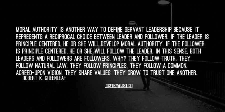 Robert K. Greenleaf Sayings: Moral authority is another way to define servant leadership because it represents a reciprocal choice