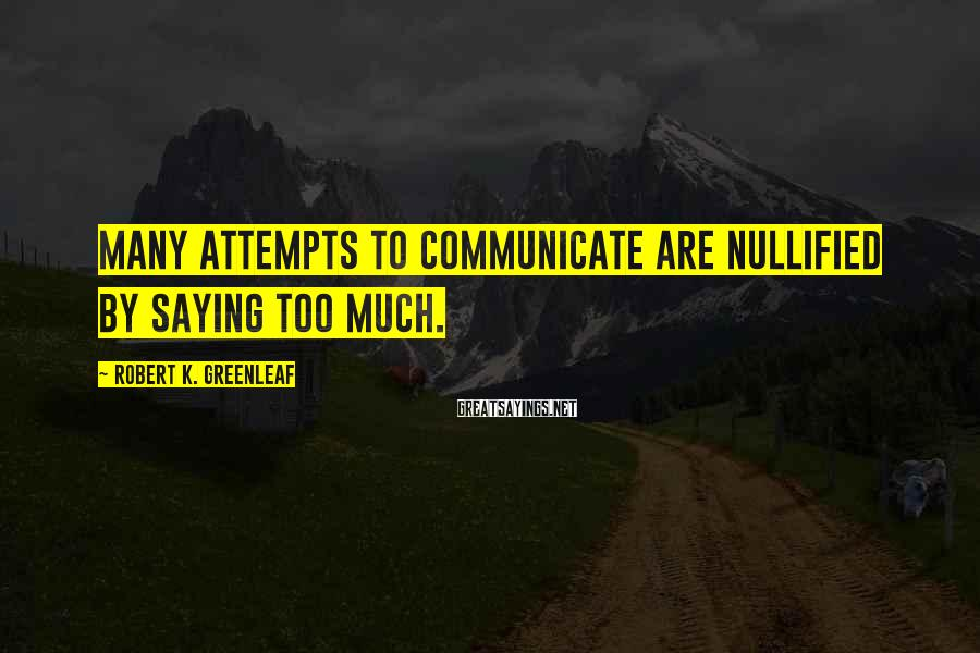 Robert K. Greenleaf Sayings: Many attempts to communicate are nullified by saying too much.