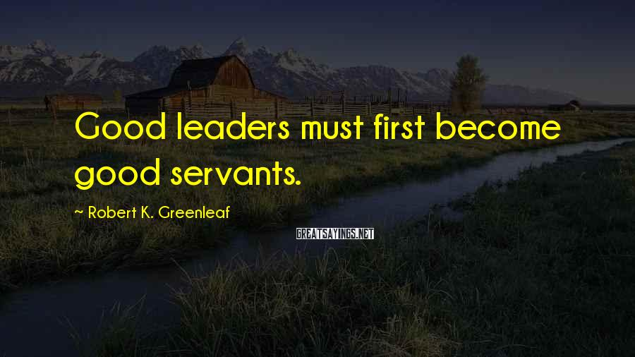 Robert K. Greenleaf Sayings: Good leaders must first become good servants.