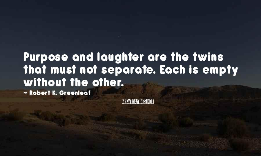 Robert K. Greenleaf Sayings: Purpose and laughter are the twins that must not separate. Each is empty without the