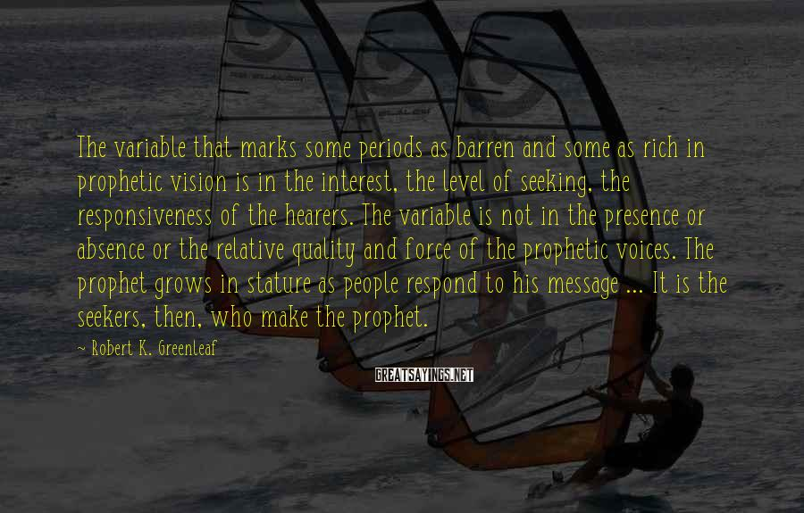 Robert K. Greenleaf Sayings: The variable that marks some periods as barren and some as rich in prophetic vision