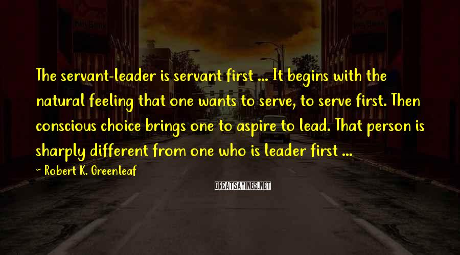 Robert K. Greenleaf Sayings: The servant-leader is servant first ... It begins with the natural feeling that one wants