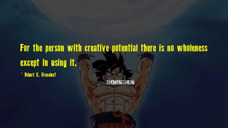 Robert K. Greenleaf Sayings: For the person with creative potential there is no wholeness except in using it.