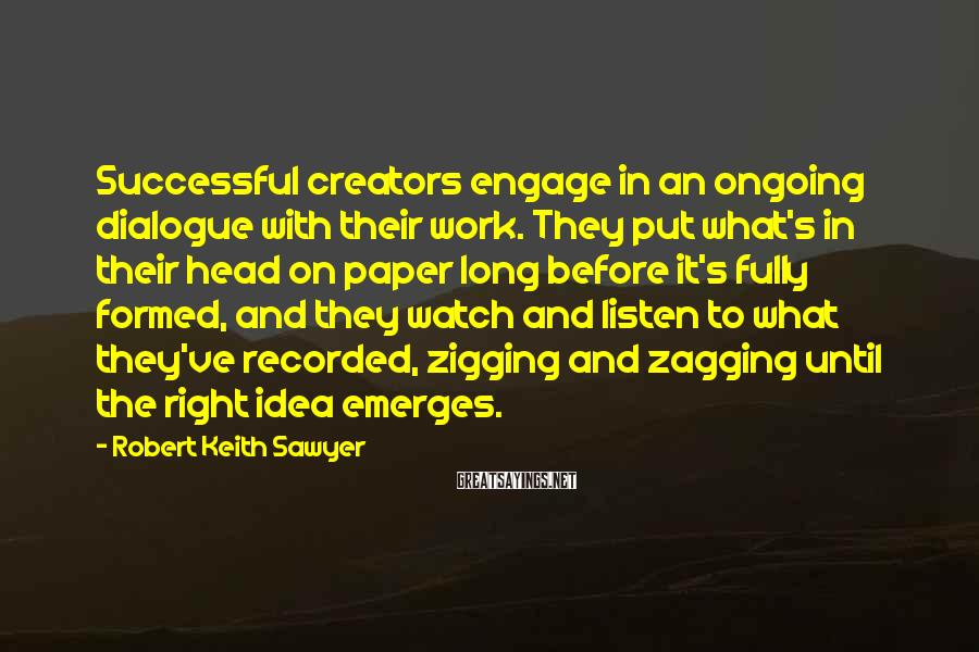 Robert Keith Sawyer Sayings: Successful creators engage in an ongoing dialogue with their work. They put what's in their