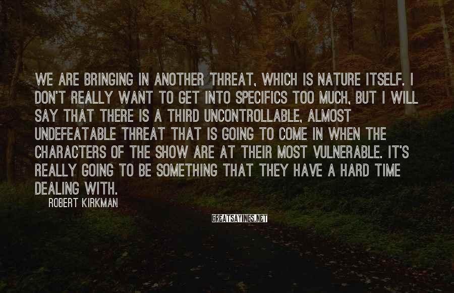 Robert Kirkman Sayings: We are bringing in another threat, which is nature itself. I don't really want to