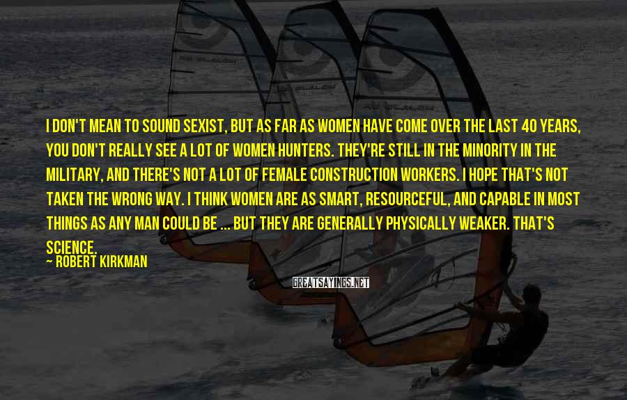 Robert Kirkman Sayings: I don't mean to sound sexist, but as far as women have come over the