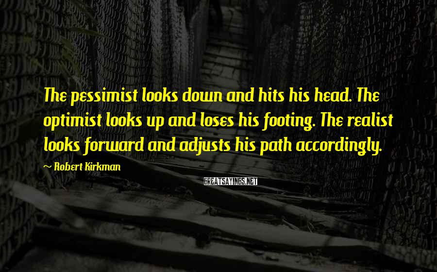 Robert Kirkman Sayings: The pessimist looks down and hits his head. The optimist looks up and loses his