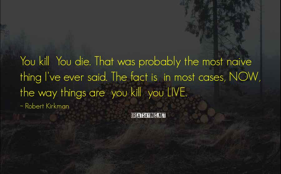 Robert Kirkman Sayings: You kill You die. That was probably the most naive thing I've ever said. The