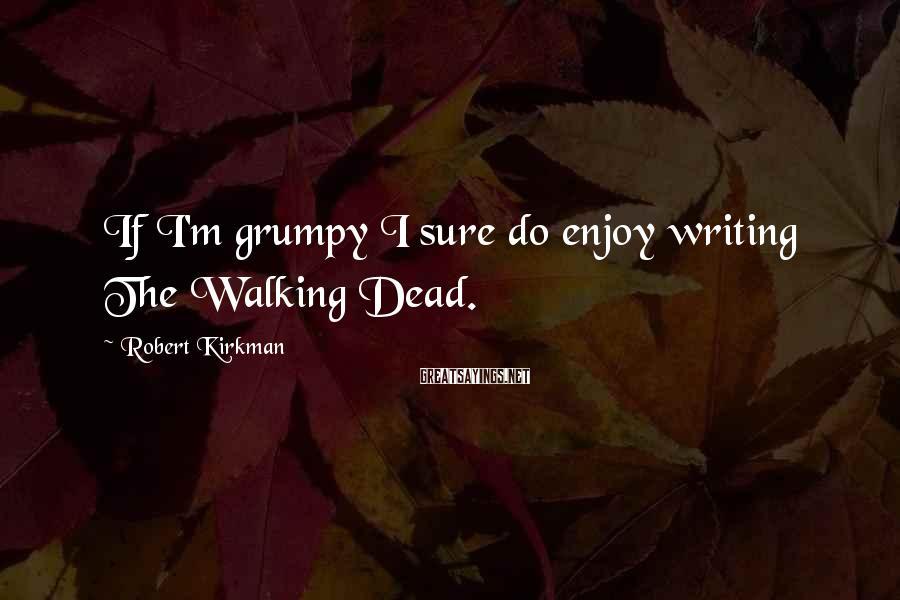 Robert Kirkman Sayings: If I'm grumpy I sure do enjoy writing The Walking Dead.
