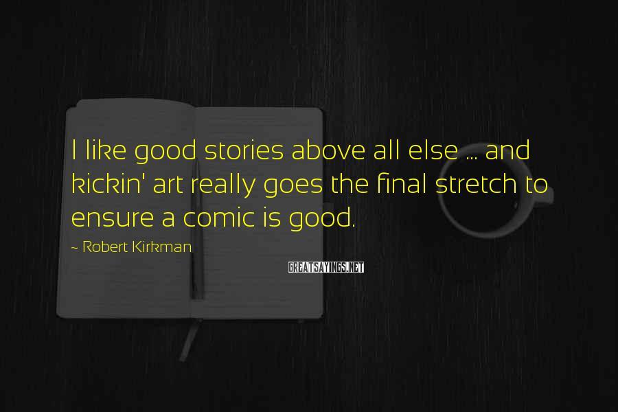 Robert Kirkman Sayings: I like good stories above all else ... and kickin' art really goes the final
