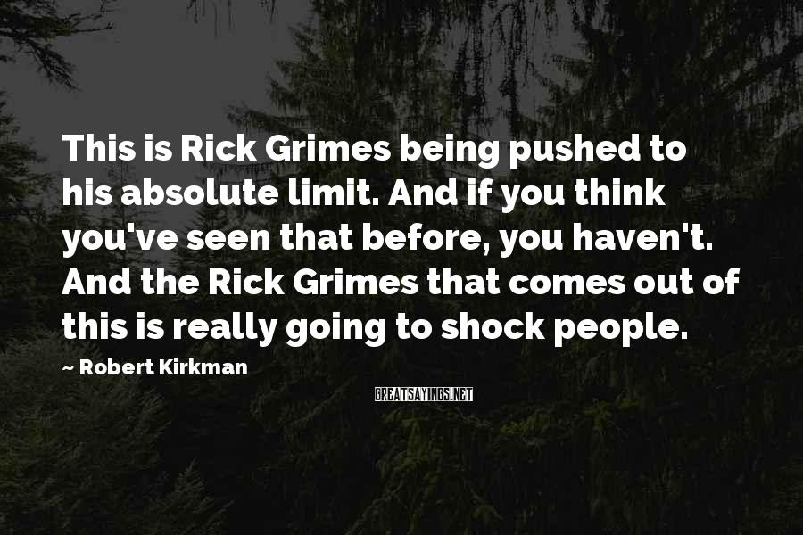 Robert Kirkman Sayings: This is Rick Grimes being pushed to his absolute limit. And if you think you've