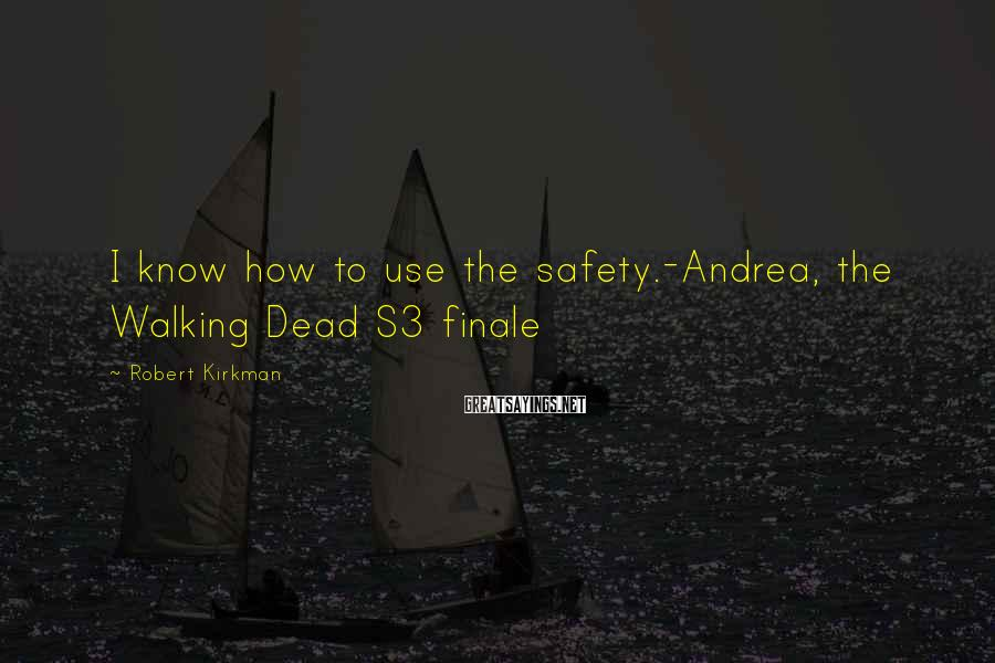 Robert Kirkman Sayings: I know how to use the safety.-Andrea, the Walking Dead S3 finale