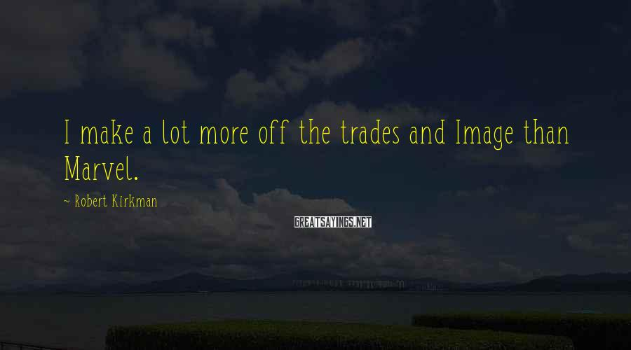 Robert Kirkman Sayings: I make a lot more off the trades and Image than Marvel.