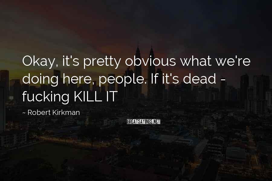 Robert Kirkman Sayings: Okay, it's pretty obvious what we're doing here, people. If it's dead - fucking KILL
