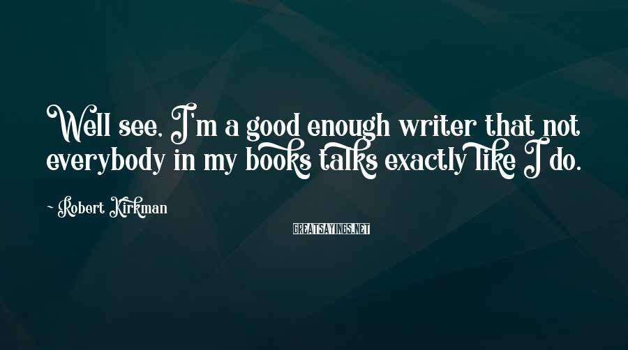 Robert Kirkman Sayings: Well see, I'm a good enough writer that not everybody in my books talks exactly