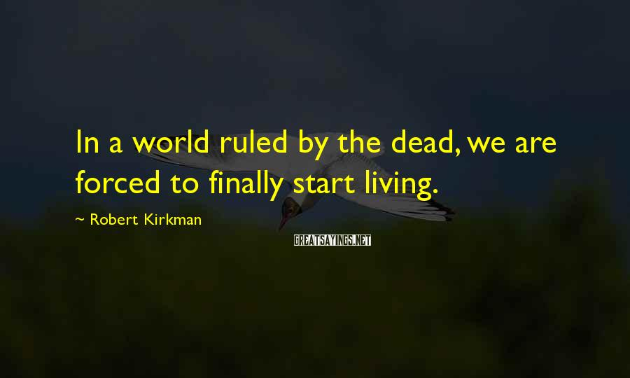 Robert Kirkman Sayings: In a world ruled by the dead, we are forced to finally start living.
