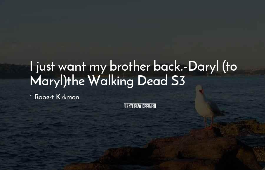 Robert Kirkman Sayings: I just want my brother back.-Daryl (to Maryl)the Walking Dead S3
