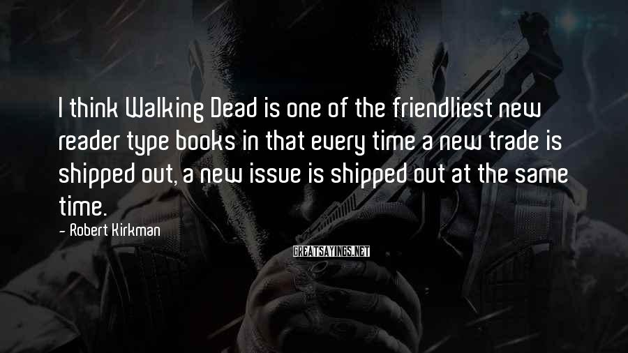 Robert Kirkman Sayings: I think Walking Dead is one of the friendliest new reader type books in that