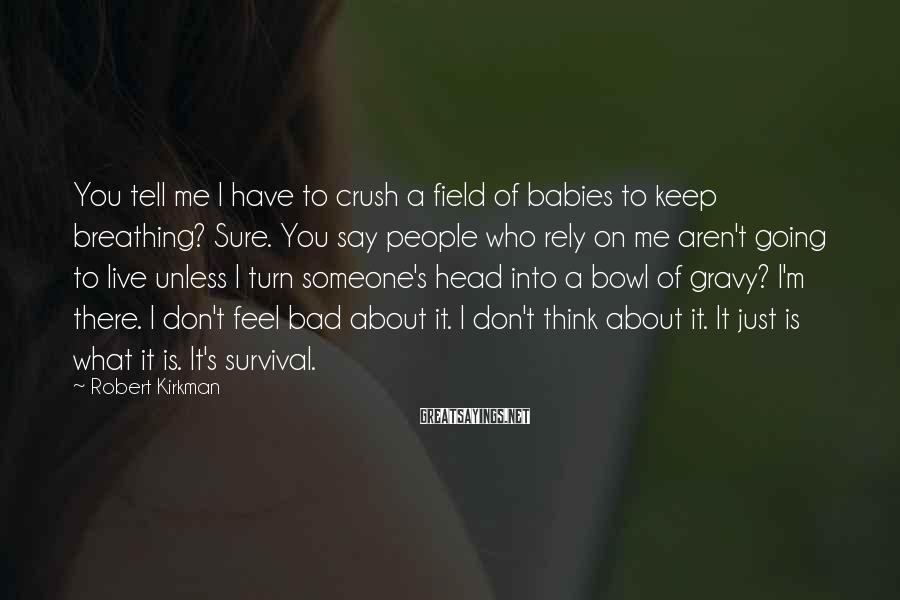 Robert Kirkman Sayings: You tell me I have to crush a field of babies to keep breathing? Sure.