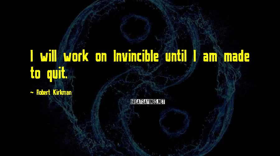 Robert Kirkman Sayings: I will work on Invincible until I am made to quit.