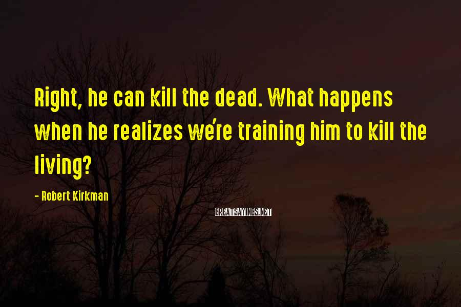 Robert Kirkman Sayings: Right, he can kill the dead. What happens when he realizes we're training him to
