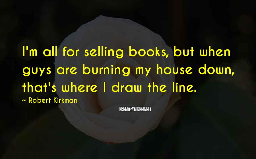 Robert Kirkman Sayings: I'm all for selling books, but when guys are burning my house down, that's where