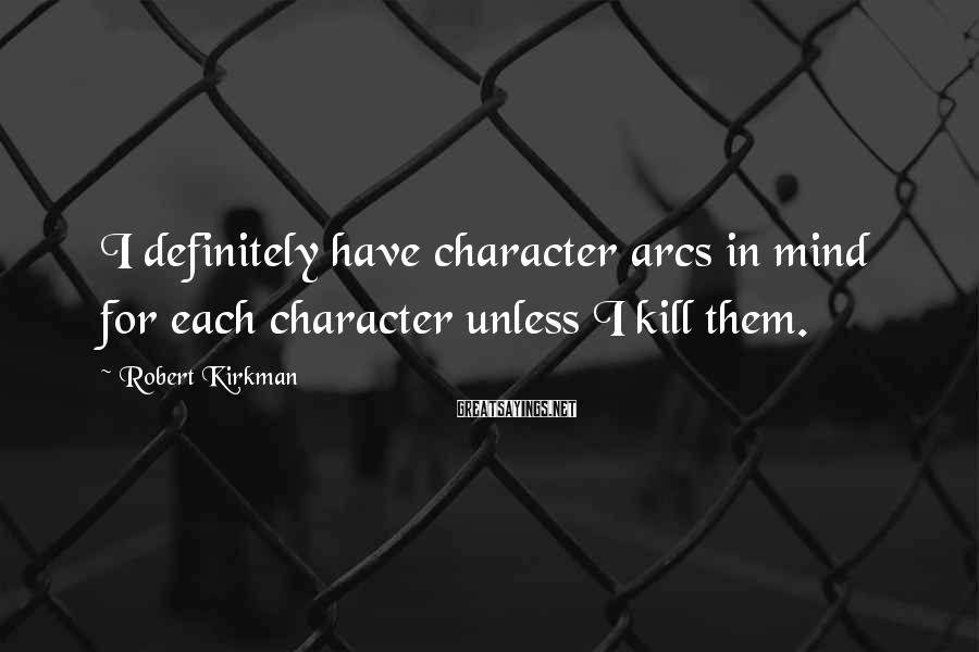 Robert Kirkman Sayings: I definitely have character arcs in mind for each character unless I kill them.