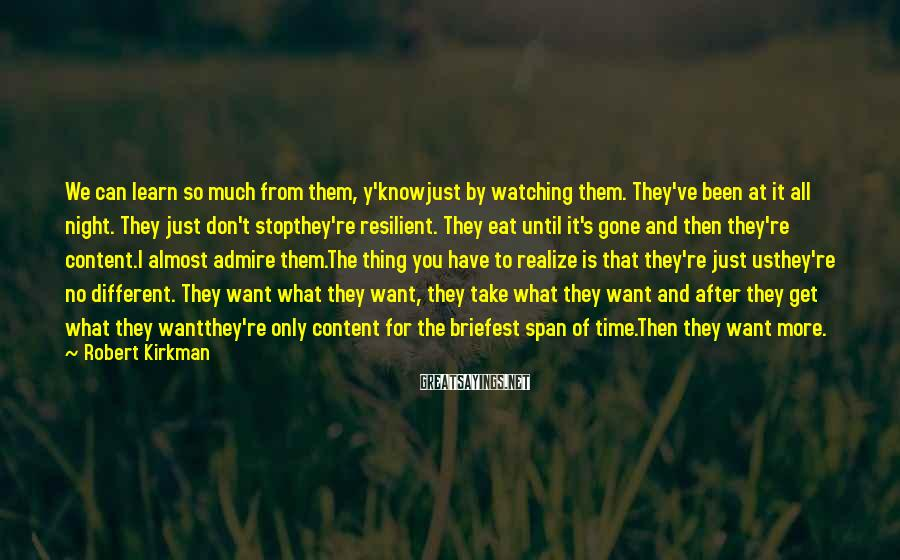Robert Kirkman Sayings: We can learn so much from them, y'knowjust by watching them. They've been at it