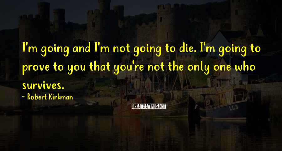 Robert Kirkman Sayings: I'm going and I'm not going to die. I'm going to prove to you that