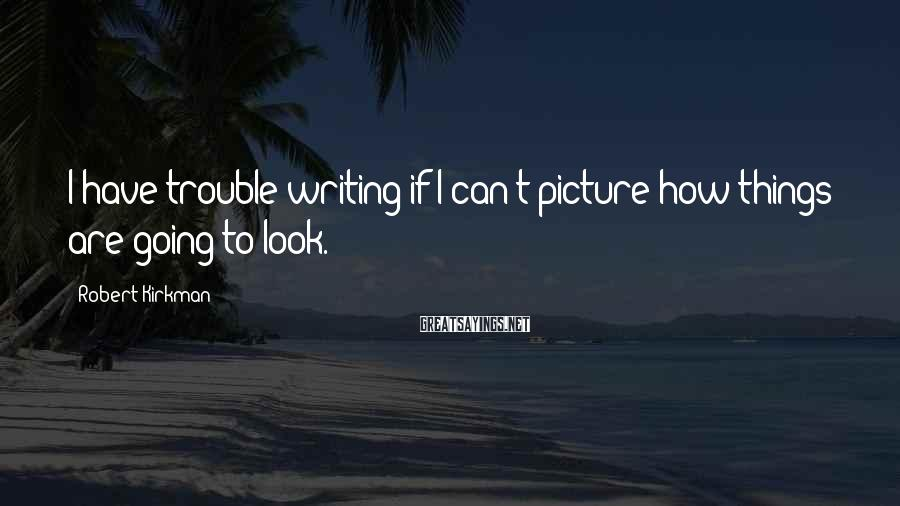 Robert Kirkman Sayings: I have trouble writing if I can't picture how things are going to look.