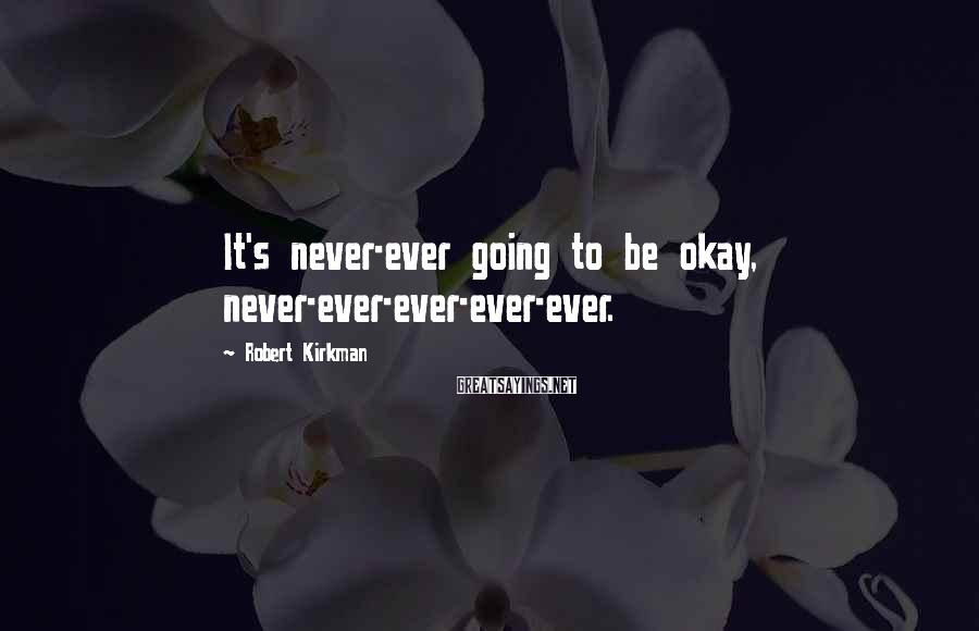 Robert Kirkman Sayings: It's never-ever going to be okay, never-ever-ever-ever-ever.