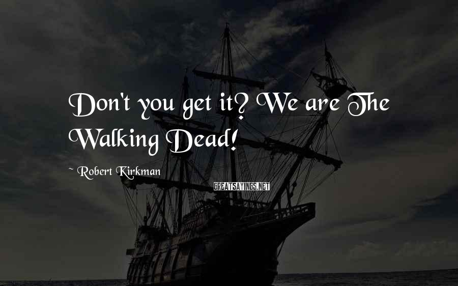 Robert Kirkman Sayings: Don't you get it? We are The Walking Dead!
