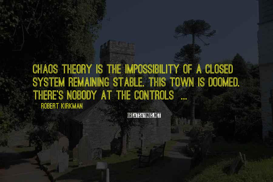 Robert Kirkman Sayings: Chaos theory is the impossibility of a closed system remaining stable. This town is doomed.