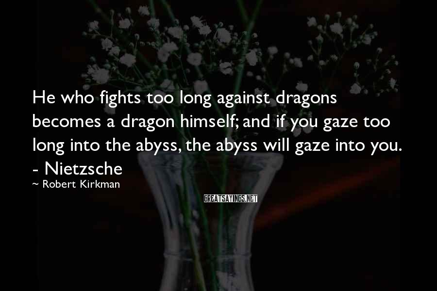 Robert Kirkman Sayings: He who fights too long against dragons becomes a dragon himself; and if you gaze