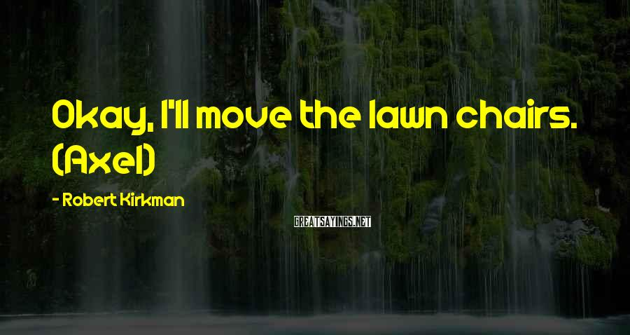Robert Kirkman Sayings: Okay, I'll move the lawn chairs. (Axel)