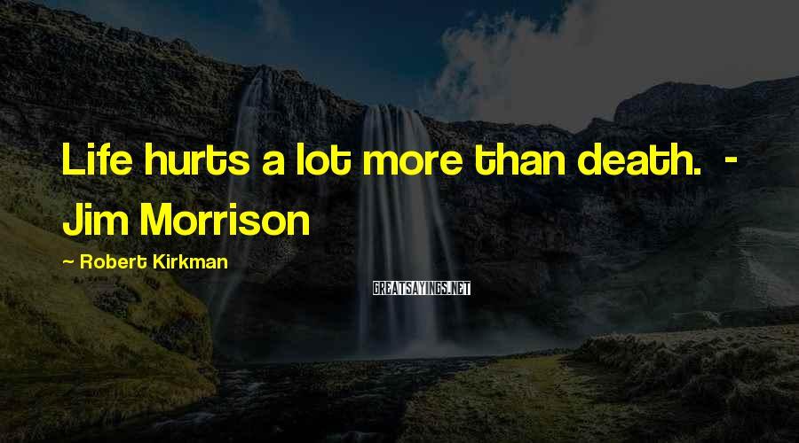 Robert Kirkman Sayings: Life hurts a lot more than death. - Jim Morrison